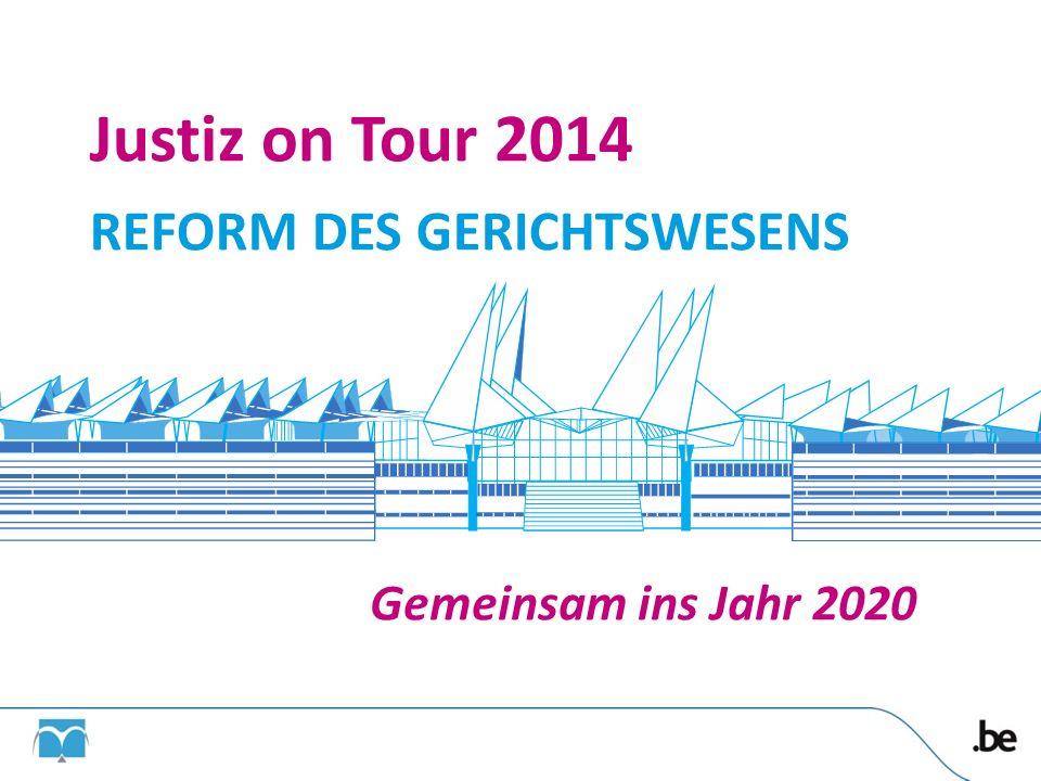 Justiz on Tour 2014 REFORM DES GERICHTSWESENS Gemeinsam ins Jahr 2020