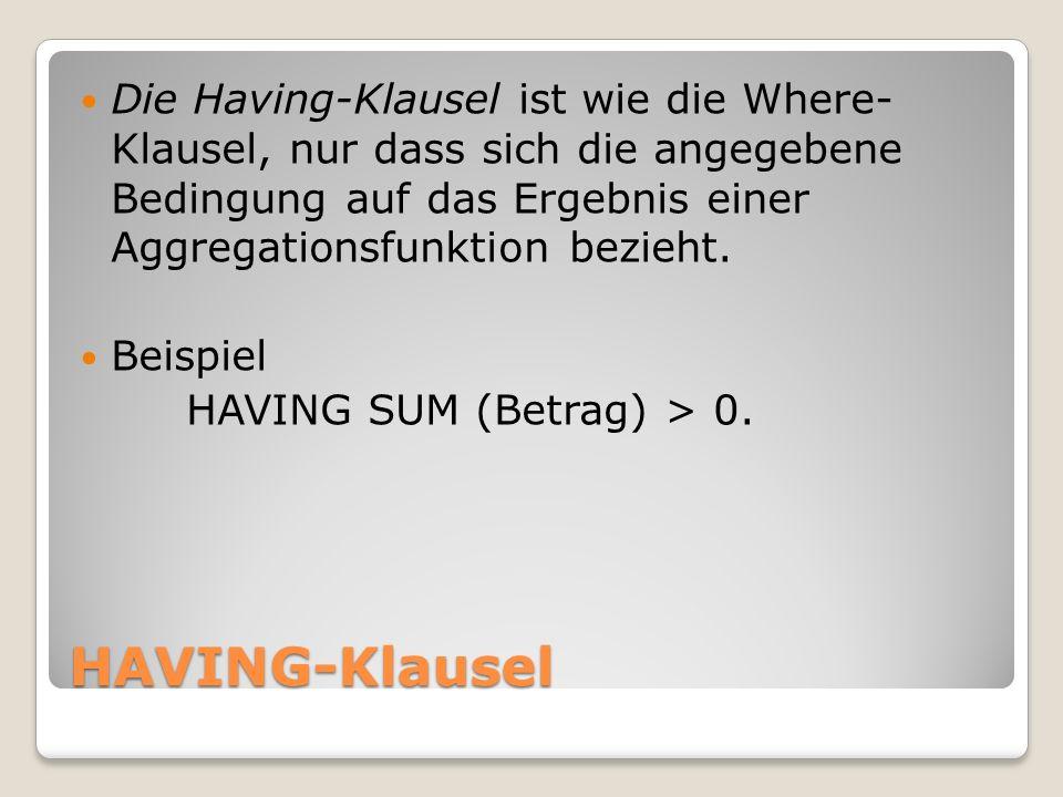Die Having-Klausel ist wie die Where- Klausel, nur dass sich die angegebene Bedingung auf das Ergebnis einer Aggregationsfunktion bezieht.