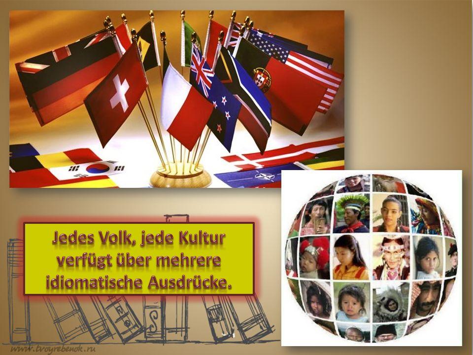 Jedes Volk, jede Kultur verfügt über mehrere idiomatische Ausdrücke.