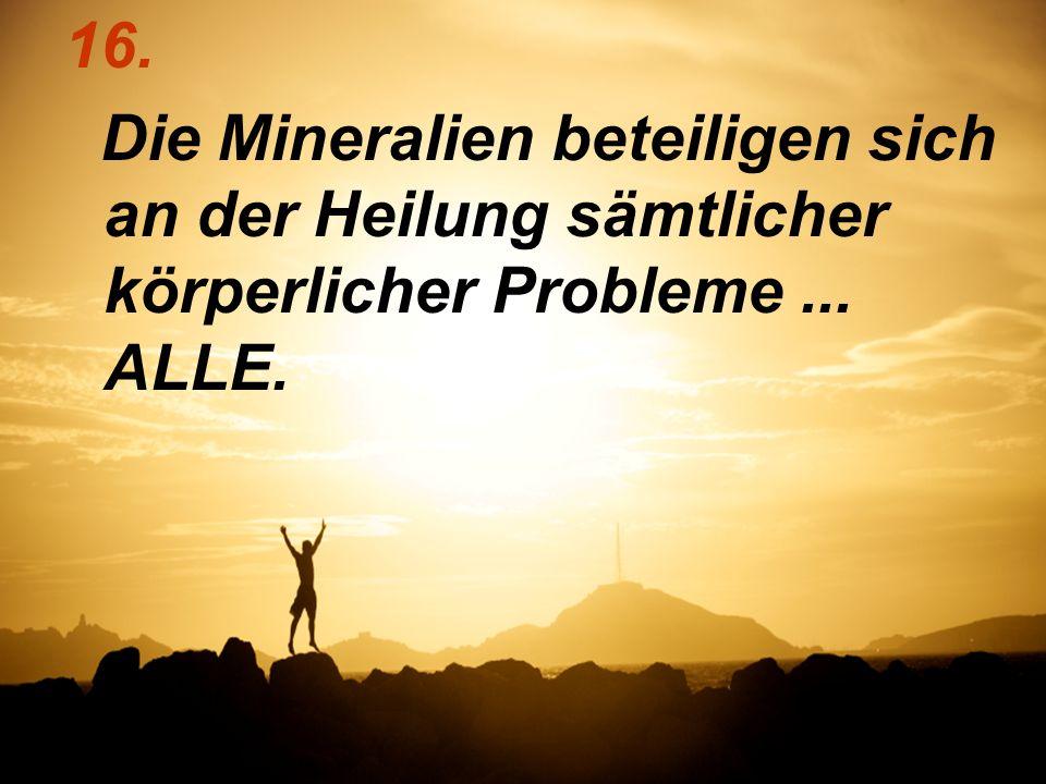 16. Die Mineralien beteiligen sich an der Heilung sämtlicher körperlicher Probleme ... ALLE.