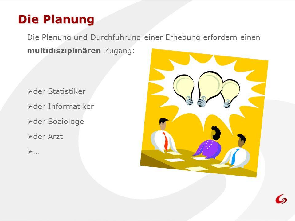 Die Planung Die Planung und Durchführung einer Erhebung erfordern einen multidisziplinären Zugang: der Statistiker.