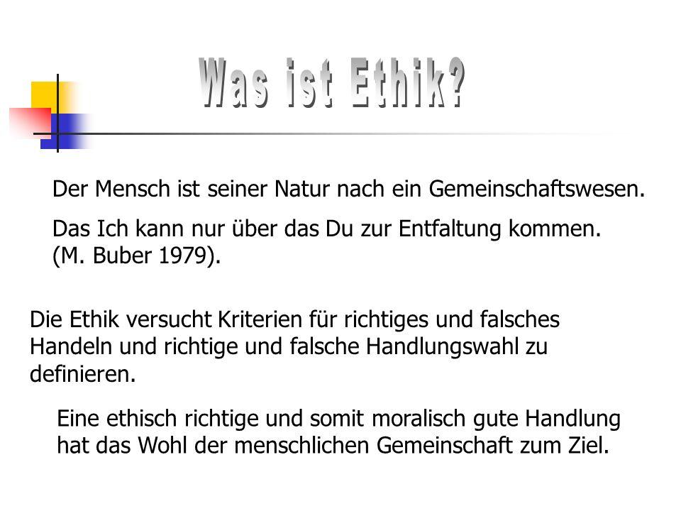 Was ist Ethik Der Mensch ist seiner Natur nach ein Gemeinschaftswesen. Das Ich kann nur über das Du zur Entfaltung kommen. (M. Buber 1979).