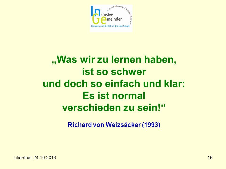 """""""Was wir zu lernen haben, ist so schwer und doch so einfach und klar: Es ist normal verschieden zu sein! Richard von Weizsäcker (1993)"""