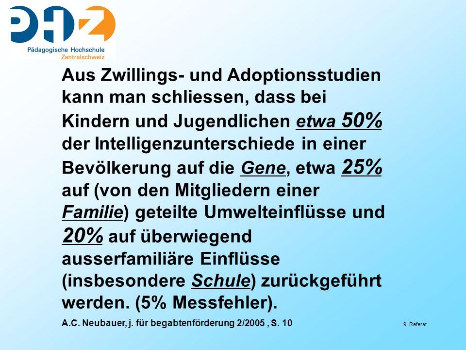 Aus Zwillings- und Adoptionsstudien kann man schliessen, dass bei Kindern und Jugendlichen etwa 50% der Intelligenzunterschiede in einer Bevölkerung auf die Gene, etwa 25% auf (von den Mitgliedern einer Familie) geteilte Umwelteinflüsse und 20% auf überwiegend ausserfamiliäre Einflüsse (insbesondere Schule) zurückgeführt werden. (5% Messfehler).