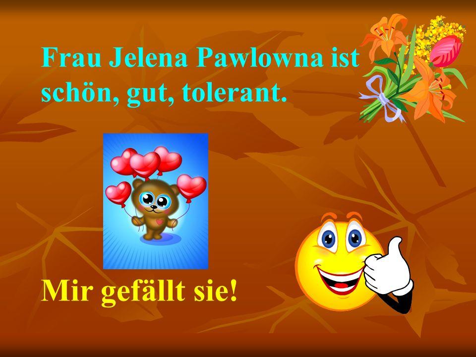 Frau Jelena Pawlowna ist schön, gut, tolerant.