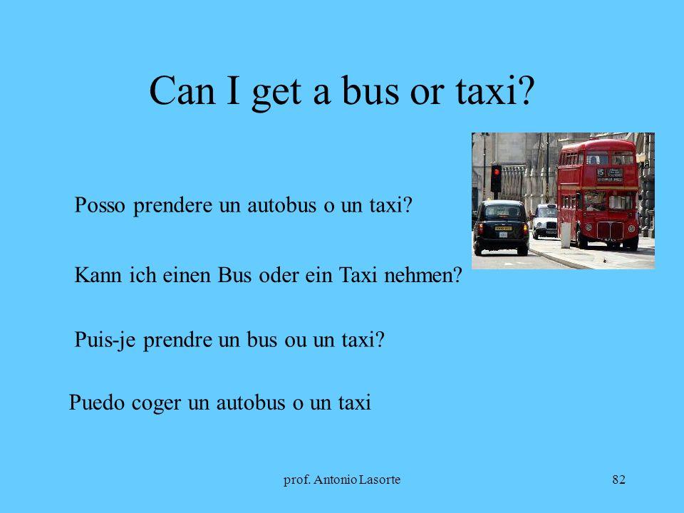Can I get a bus or taxi Posso prendere un autobus o un taxi