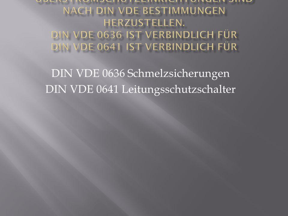 DIN VDE 0636 Schmelzsicherungen DIN VDE 0641 Leitungsschutzschalter