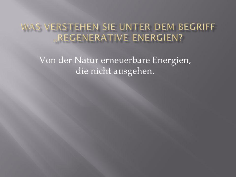 """Was verstehen Sie unter dem Begriff """"Regenerative Energien"""