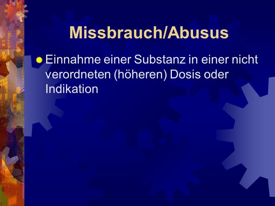 Missbrauch/Abusus Einnahme einer Substanz in einer nicht verordneten (höheren) Dosis oder Indikation.