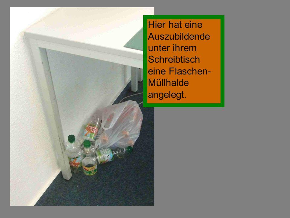 Hier hat eine Auszubildende unter ihrem Schreibtisch eine Flaschen-Müllhalde angelegt.