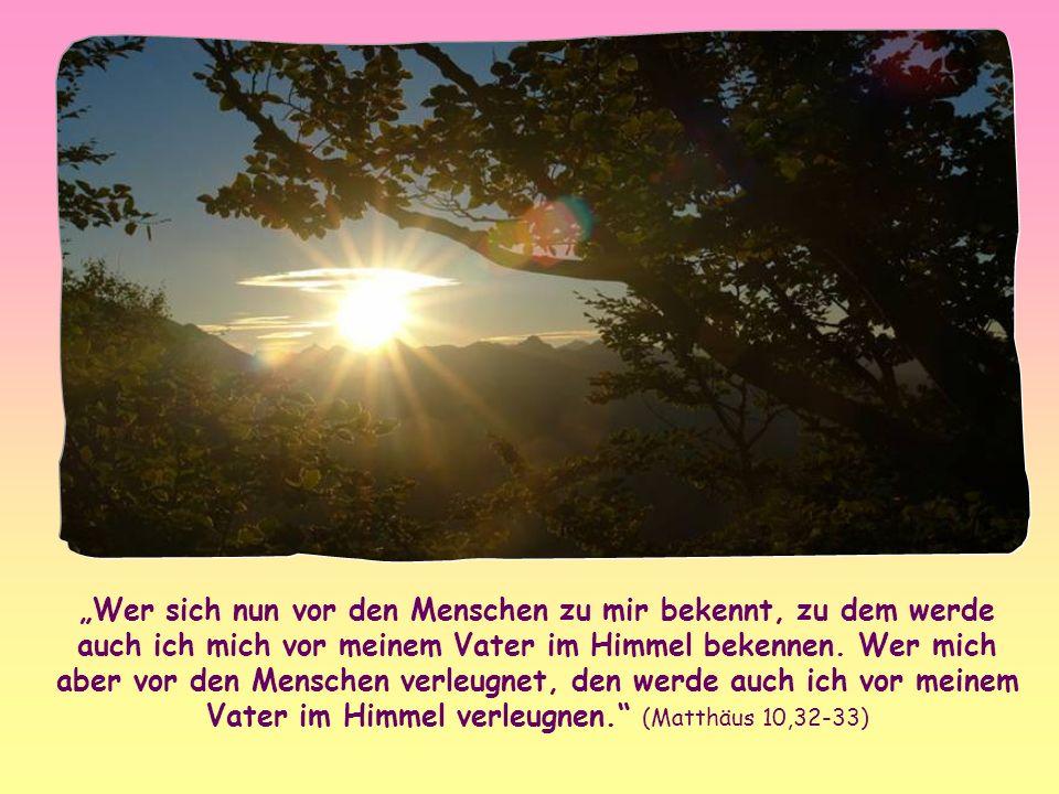 """""""Wer sich nun vor den Menschen zu mir bekennt, zu dem werde auch ich mich vor meinem Vater im Himmel bekennen."""