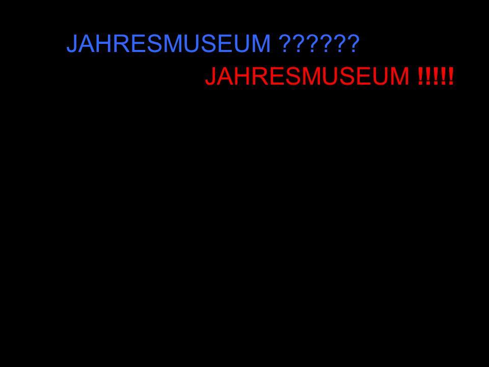 JAHRESMUSEUM JAHRESMUSEUM !!!!!