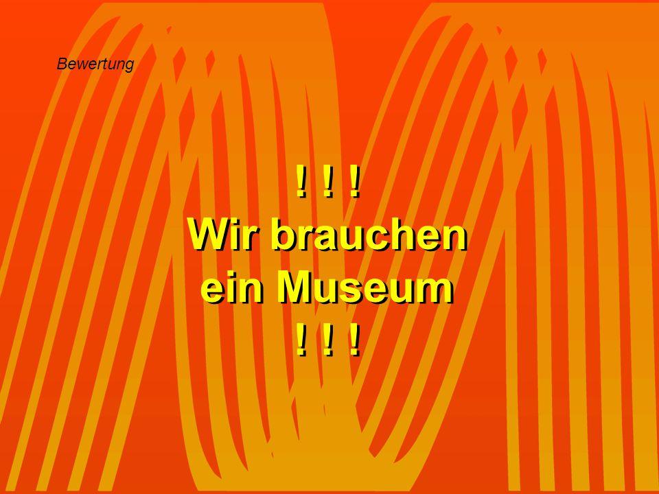 ! ! ! Wir brauchen ein Museum
