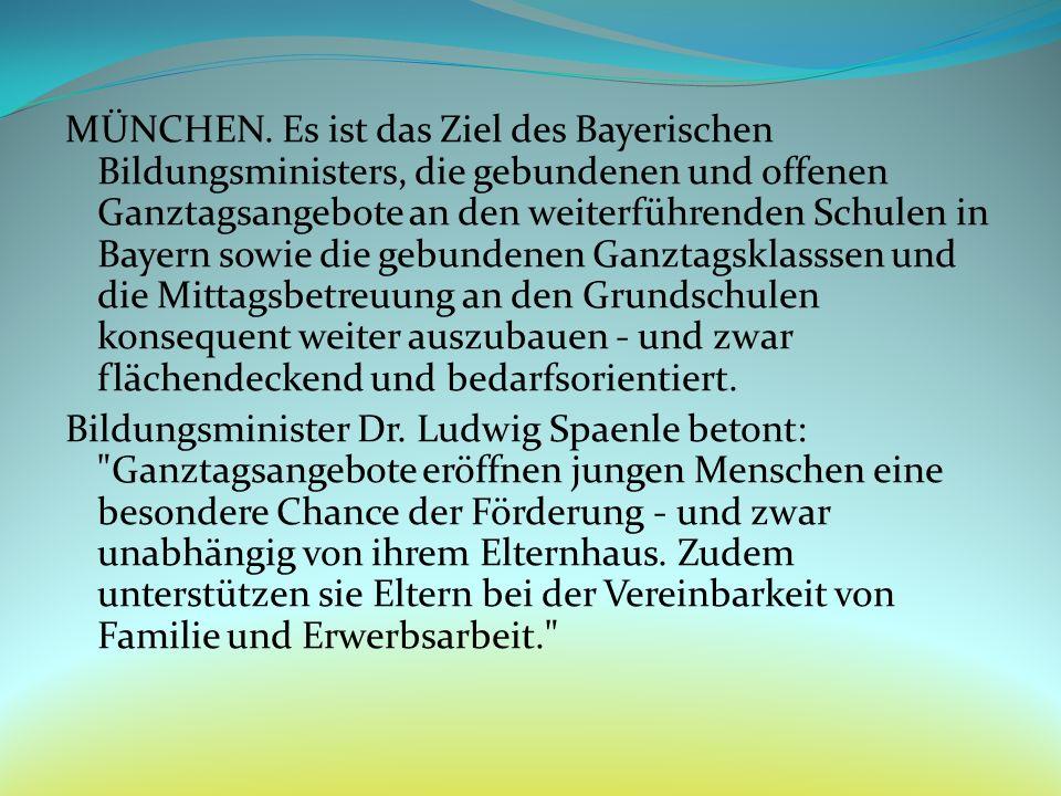 MÜNCHEN. Es ist das Ziel des Bayerischen Bildungsministers, die gebundenen und offenen Ganztagsangebote an den weiterführenden Schulen in Bayern sowie die gebundenen Ganztagsklasssen und die Mittagsbetreuung an den Grundschulen konsequent weiter auszubauen - und zwar flächendeckend und bedarfsorientiert.