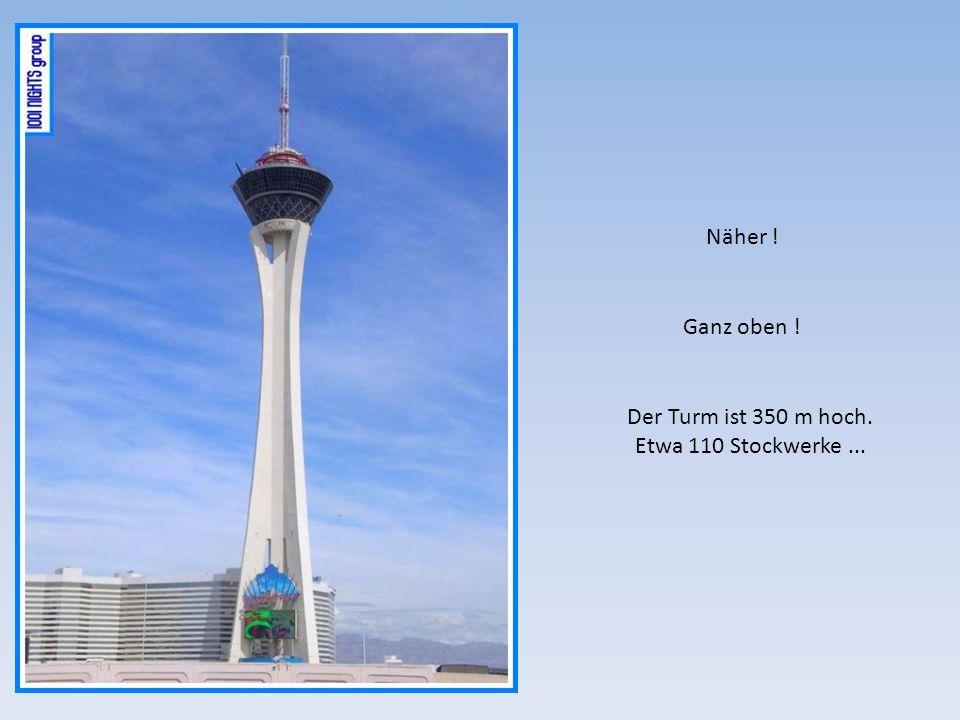 Näher ! Ganz oben ! Der Turm ist 350 m hoch. Etwa 110 Stockwerke ...
