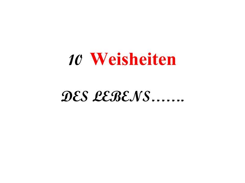 10 Weisheiten DES LEBENS…….