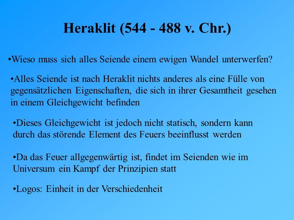 Heraklit (544 - 488 v. Chr.) Wieso muss sich alles Seiende einem ewigen Wandel unterwerfen