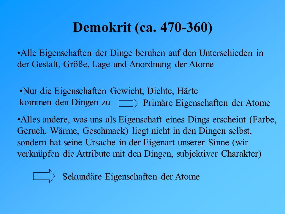 Demokrit (ca. 470-360) Alle Eigenschaften der Dinge beruhen auf den Unterschieden in der Gestalt, Größe, Lage und Anordnung der Atome.
