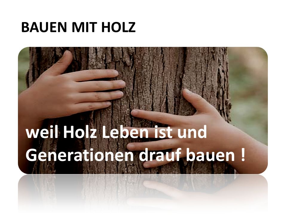 weil Holz Leben ist und Generationen drauf bauen !