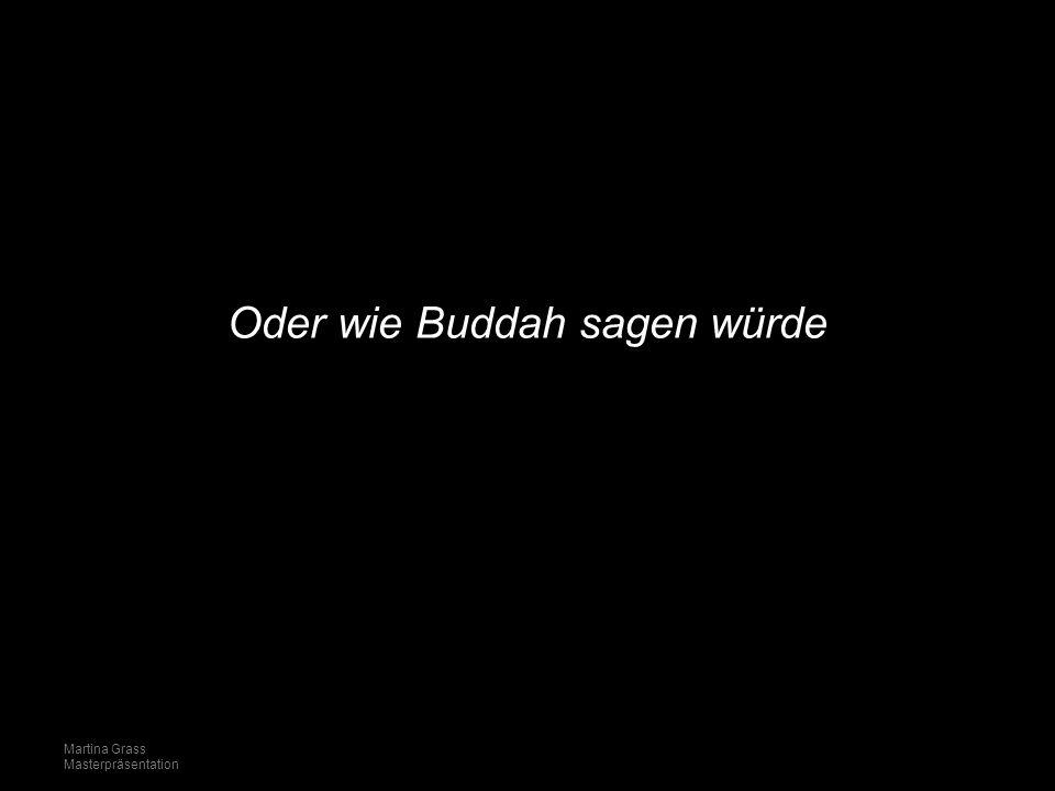 Oder wie Buddah sagen würde