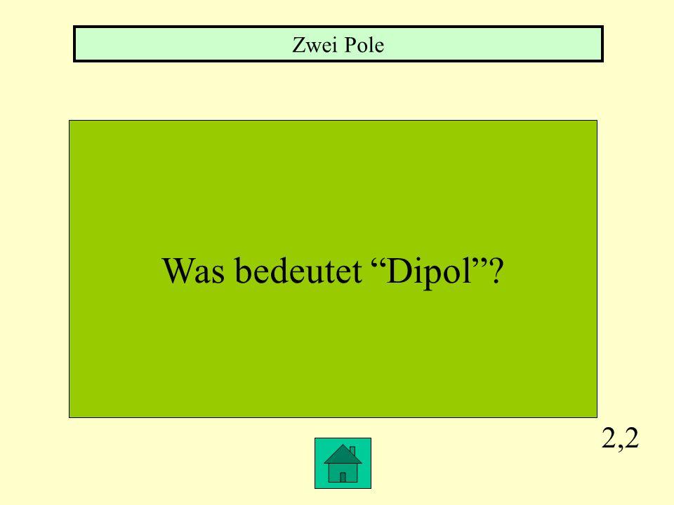 Zwei Pole Was bedeutet Dipol 2,2