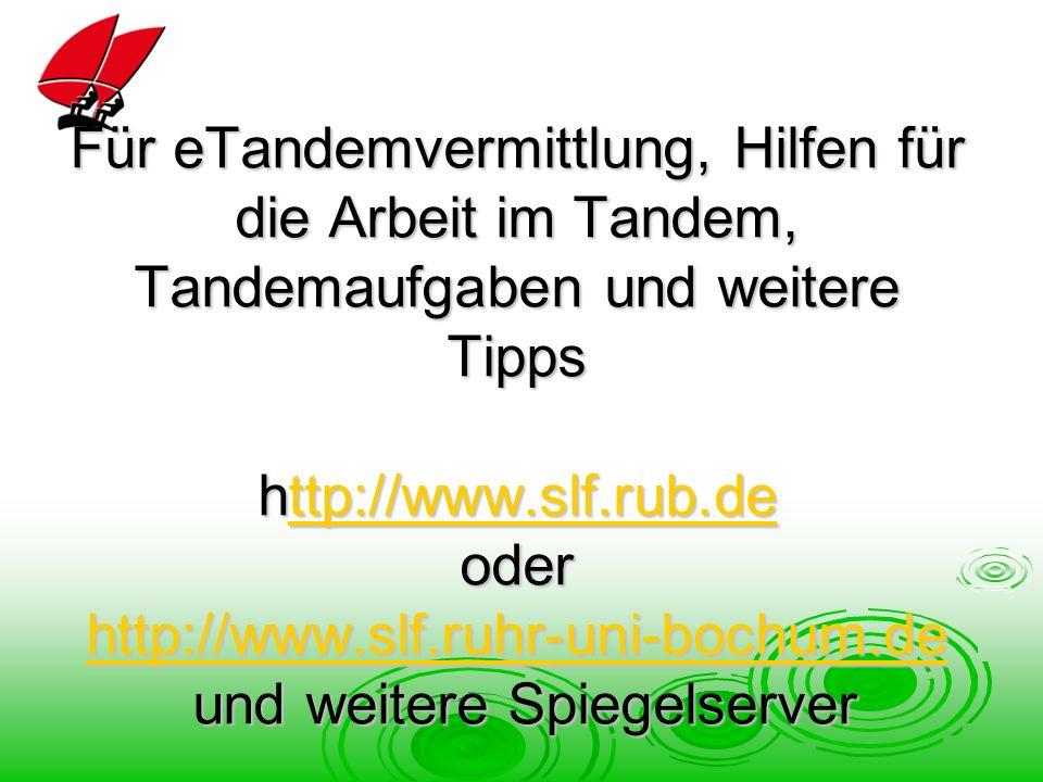 Für eTandemvermittlung, Hilfen für die Arbeit im Tandem, Tandemaufgaben und weitere Tipps http://www.slf.rub.de oder http://www.slf.ruhr-uni-bochum.de und weitere Spiegelserver