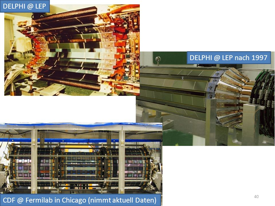 DELPHI @ LEP DELPHI @ LEP nach 1997 CDF @ Fermilab in Chicago (nimmt aktuell Daten)