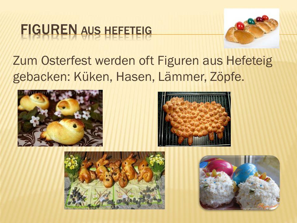 Figuren aus Hefeteig Zum Osterfest werden oft Figuren aus Hefeteig gebacken: Küken, Hasen, Lämmer, Zöpfe.
