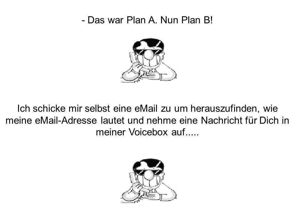 - Das war Plan A. Nun Plan B!