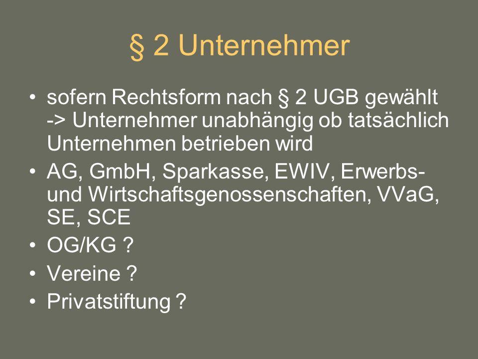 § 2 Unternehmer sofern Rechtsform nach § 2 UGB gewählt -> Unternehmer unabhängig ob tatsächlich Unternehmen betrieben wird.