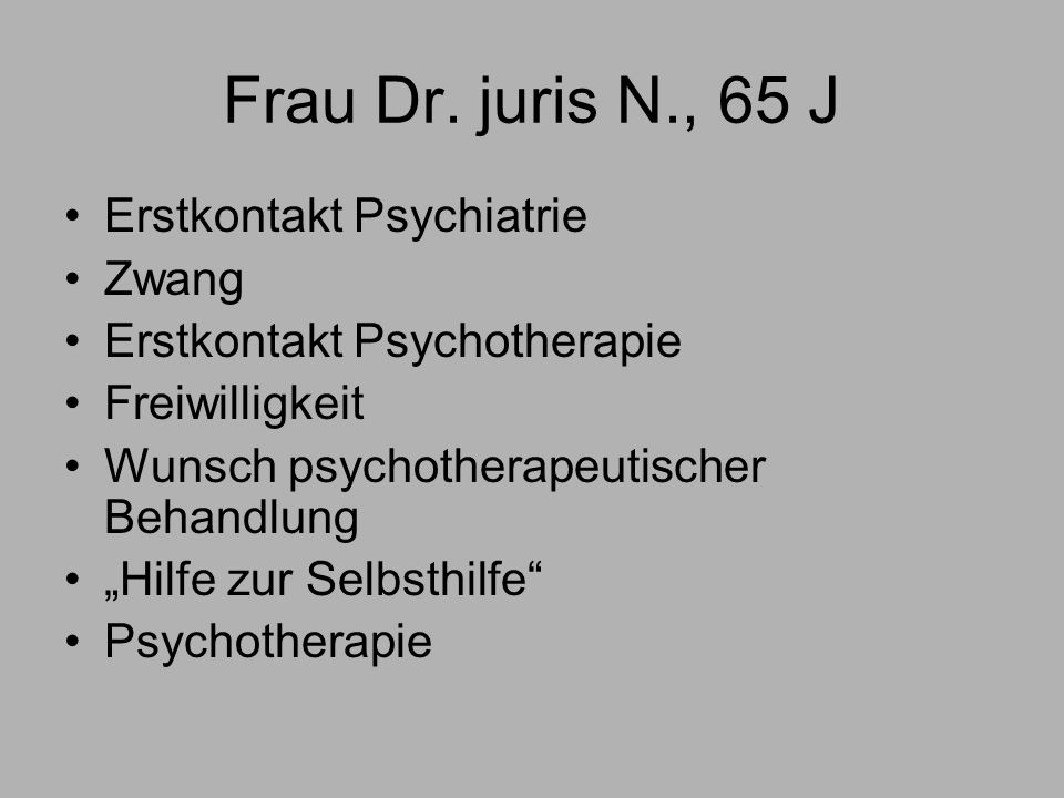 Frau Dr. juris N., 65 J Erstkontakt Psychiatrie Zwang