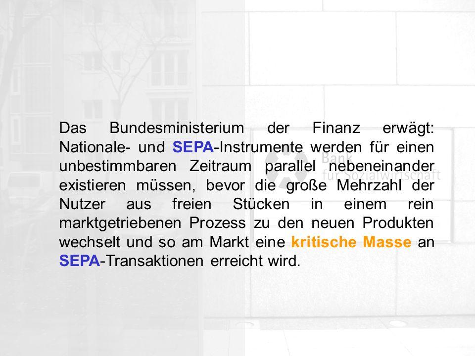 Das Bundesministerium der Finanz erwägt: Nationale- und SEPA-Instrumente werden für einen unbestimmbaren Zeitraum parallel nebeneinander existieren müssen, bevor die große Mehrzahl der Nutzer aus freien Stücken in einem rein marktgetriebenen Prozess zu den neuen Produkten wechselt und so am Markt eine kritische Masse an SEPA-Transaktionen erreicht wird.