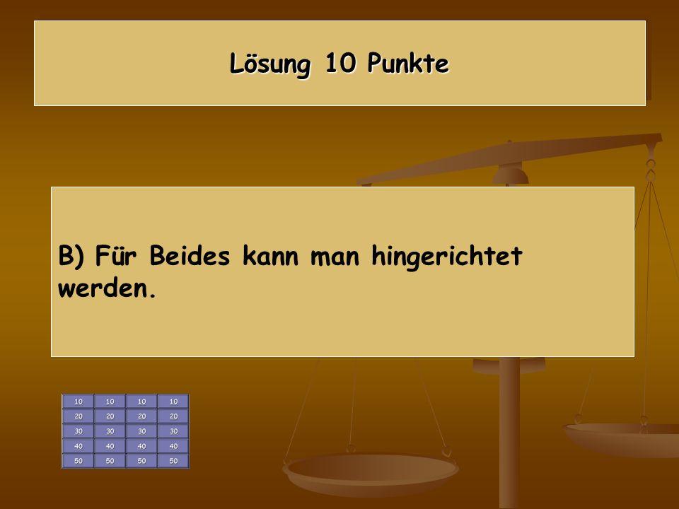 Lösung 10 Punkte B) Für Beides kann man hingerichtet werden.