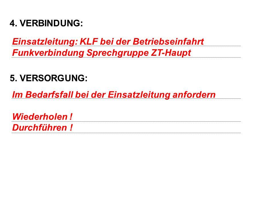 4. VERBINDUNG: 5. VERSORGUNG: Einsatzleitung: KLF bei der Betriebseinfahrt. Funkverbindung Sprechgruppe ZT-Haupt.
