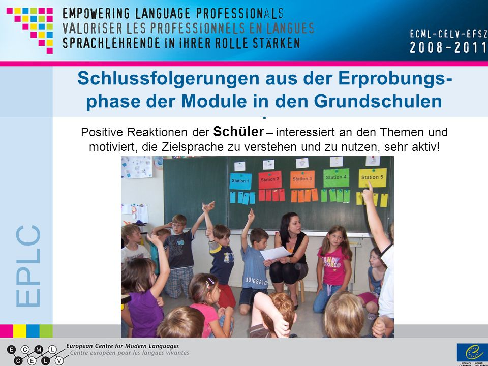 Schlussfolgerungen aus der Erprobungs- phase der Module in den Grundschulen - Positive Reaktionen der Schüler – interessiert an den Themen und motiviert, die Zielsprache zu verstehen und zu nutzen, sehr aktiv!