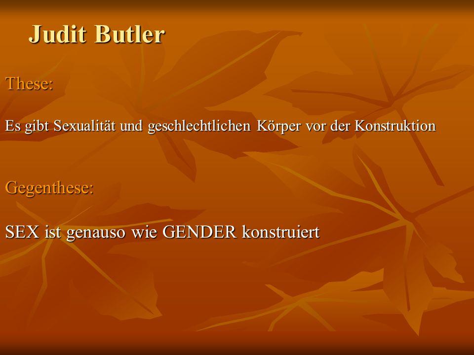 Judit Butler These: Gegenthese: SEX ist genauso wie GENDER konstruiert