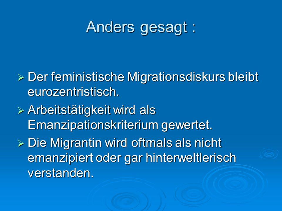 Anders gesagt : Der feministische Migrationsdiskurs bleibt eurozentristisch. Arbeitstätigkeit wird als Emanzipationskriterium gewertet.