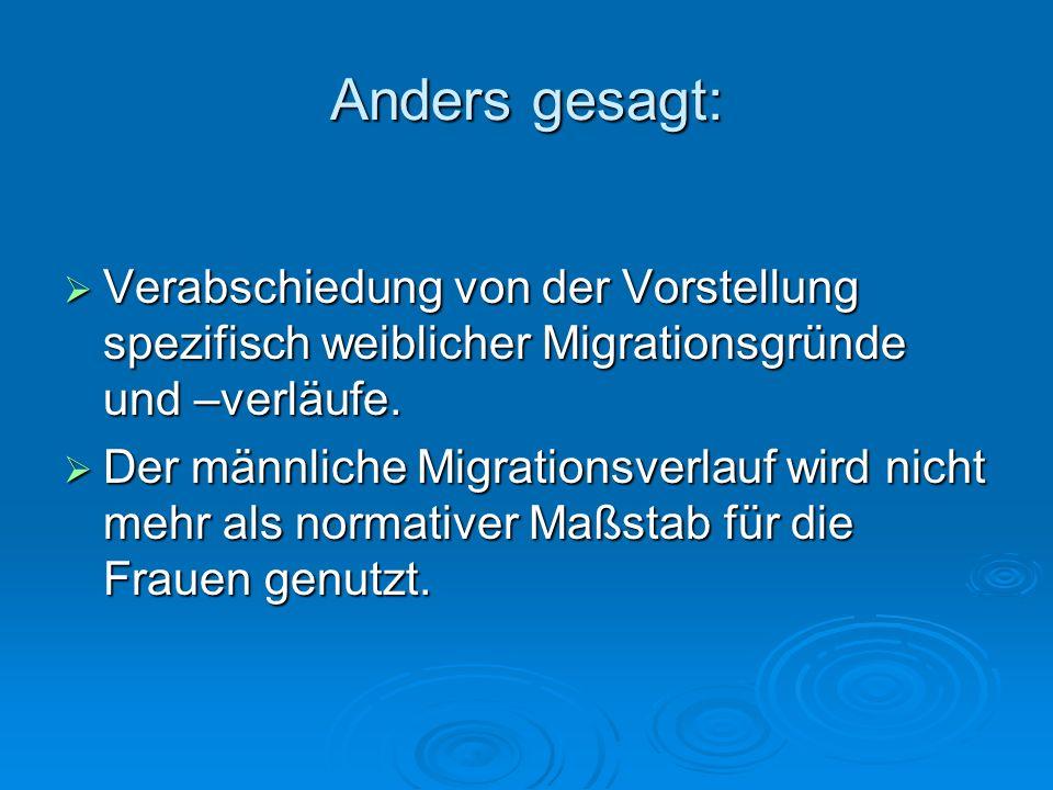 Anders gesagt: Verabschiedung von der Vorstellung spezifisch weiblicher Migrationsgründe und –verläufe.