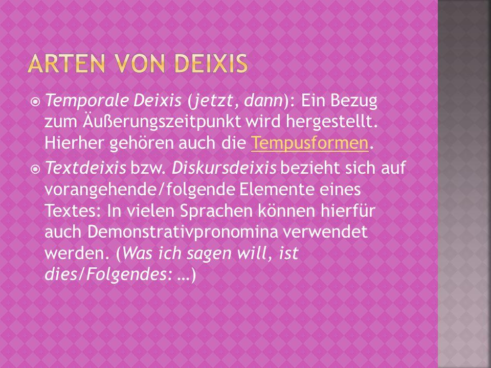 Arten von Deixis Temporale Deixis (jetzt, dann): Ein Bezug zum Äußerungszeitpunkt wird hergestellt. Hierher gehören auch die Tempusformen.