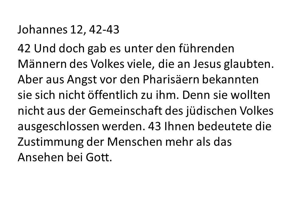 Johannes 12, 42-43 42 Und doch gab es unter den führenden Männern des Volkes viele, die an Jesus glaubten.
