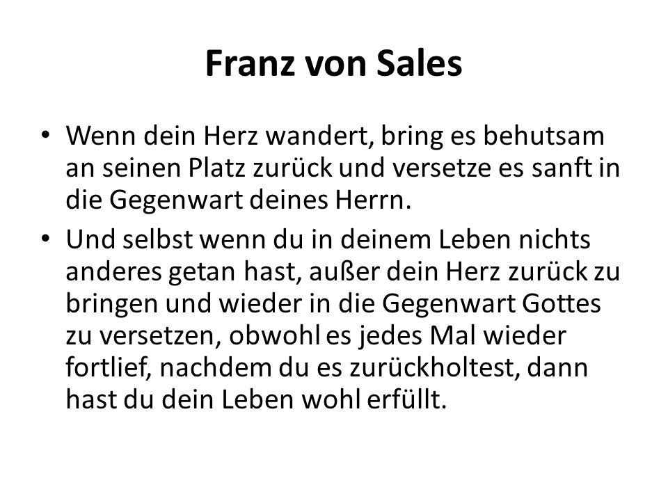 Franz von Sales Wenn dein Herz wandert, bring es behutsam an seinen Platz zurück und versetze es sanft in die Gegenwart deines Herrn.