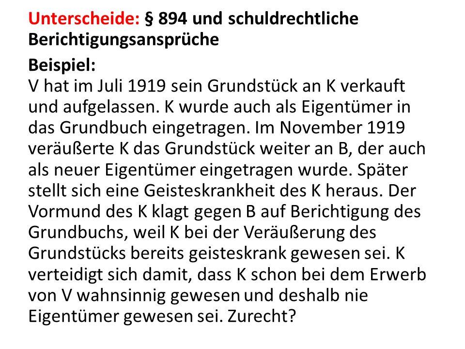 Unterscheide: § 894 und schuldrechtliche Berichtigungsansprüche Beispiel: V hat im Juli 1919 sein Grundstück an K verkauft und aufgelassen.