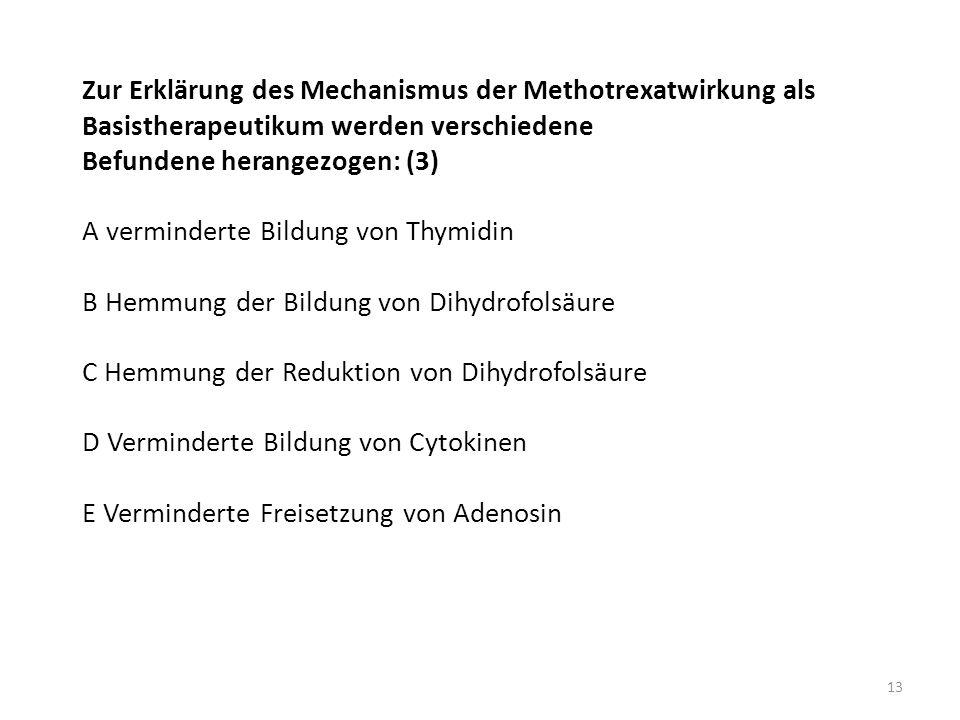 Zur Erklärung des Mechanismus der Methotrexatwirkung als Basistherapeutikum werden verschiedene Befundene herangezogen: (3) A verminderte Bildung von Thymidin B Hemmung der Bildung von Dihydrofolsäure C Hemmung der Reduktion von Dihydrofolsäure D Verminderte Bildung von Cytokinen E Verminderte Freisetzung von Adenosin