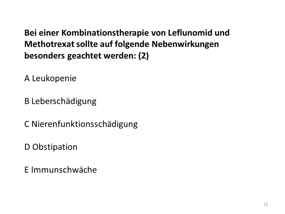 Bei einer Kombinationstherapie von Leflunomid und Methotrexat sollte auf folgende Nebenwirkungen besonders geachtet werden: (2) A Leukopenie B Leberschädigung C Nierenfunktionsschädigung D Obstipation E Immunschwäche