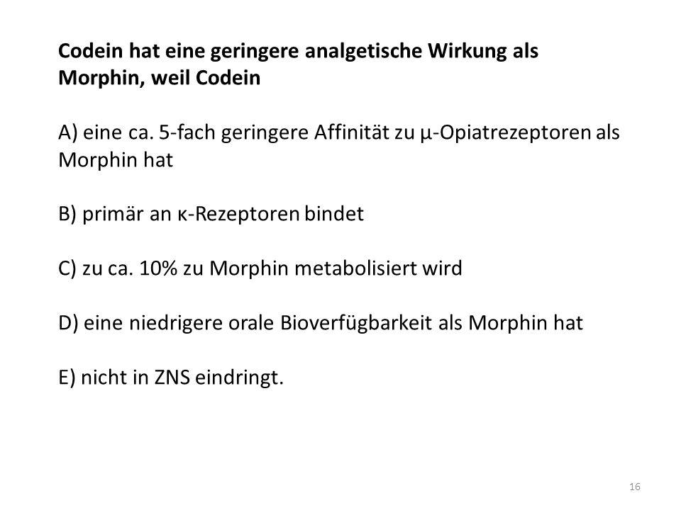 Codein hat eine geringere analgetische Wirkung als Morphin, weil Codein A) eine ca.