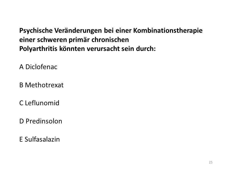 Psychische Veränderungen bei einer Kombinationstherapie einer schweren primär chronischen Polyarthritis könnten verursacht sein durch: A Diclofenac B Methotrexat C Leflunomid D Predinsolon E Sulfasalazin