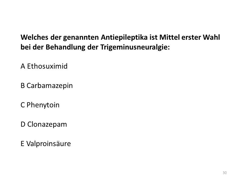 Welches der genannten Antiepileptika ist Mittel erster Wahl bei der Behandlung der Trigeminusneuralgie: A Ethosuximid B Carbamazepin C Phenytoin D Clonazepam E Valproinsäure