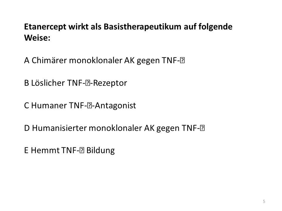 Etanercept wirkt als Basistherapeutikum auf folgende Weise: A Chimärer monoklonaler AK gegen TNF- B Löslicher TNF--Rezeptor C Humaner TNF--Antagonist D Humanisierter monoklonaler AK gegen TNF- E Hemmt TNF- Bildung