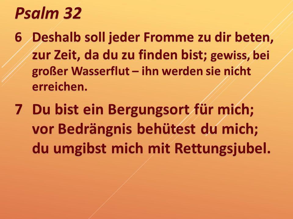 6 Deshalb soll jeder Fromme zu dir beten, zur Zeit, da du zu finden bist; gewiss, bei großer Wasserflut – ihn werden sie nicht erreichen.