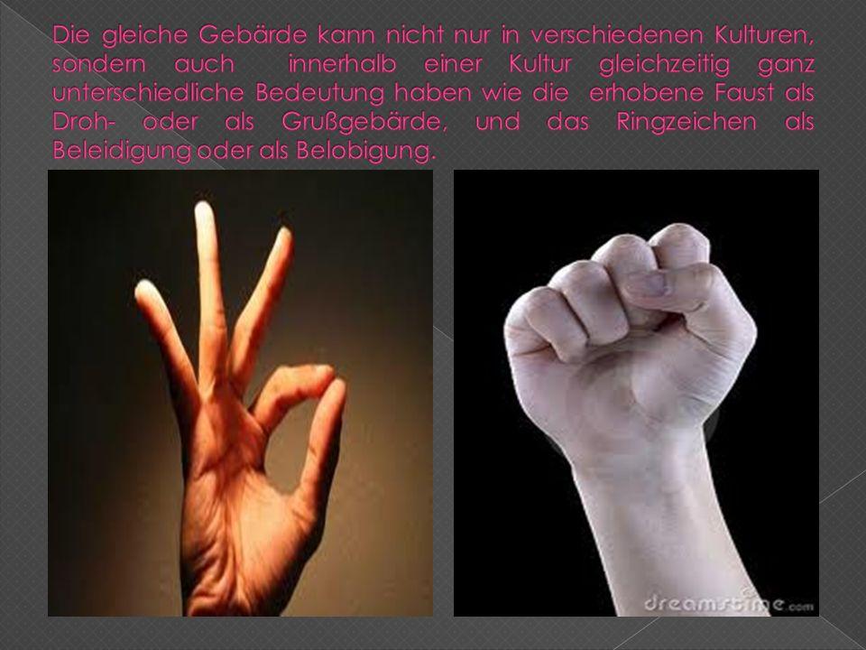 Die gleiche Gebärde kann nicht nur in verschiedenen Kulturen, sondern auch innerhalb einer Kultur gleichzeitig ganz unterschiedliche Bedeutung haben wie die erhobene Faust als Droh- oder als Grußgebärde, und das Ringzeichen als Beleidigung oder als Belobigung.